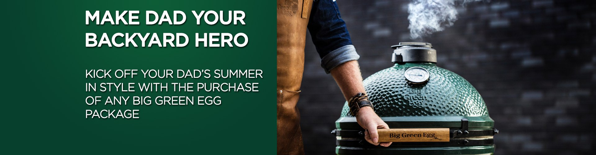 Make dad your backyard hero and kick off his summer in style with the purchase of any big green egg package